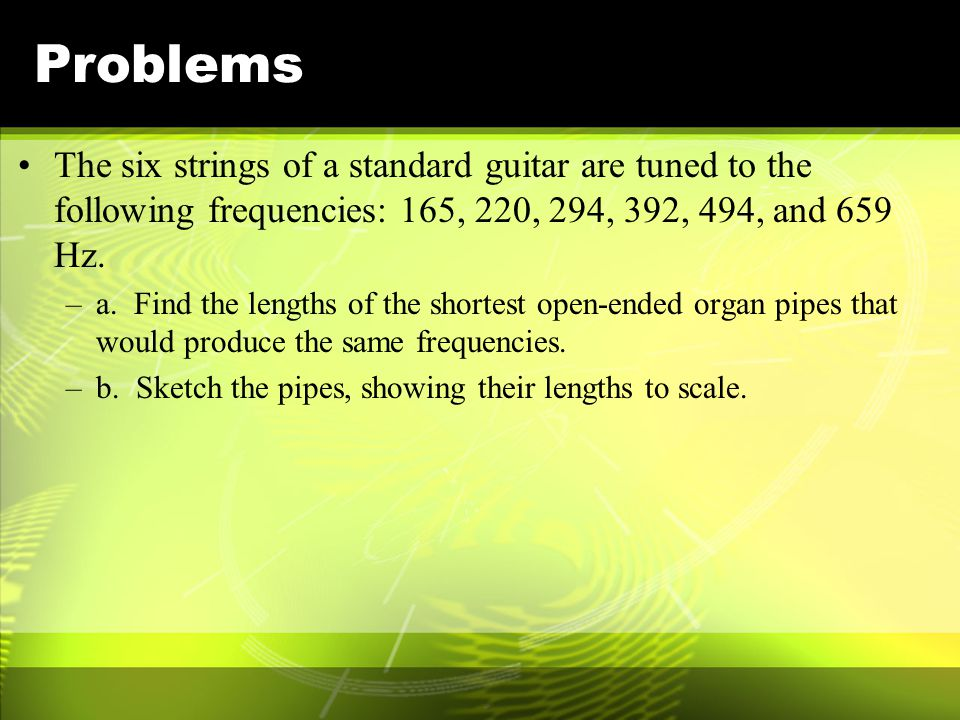 Problems The six strings of a standard guitar are tuned to the following frequencies: 165, 220, 294, 392, 494, and 659 Hz.