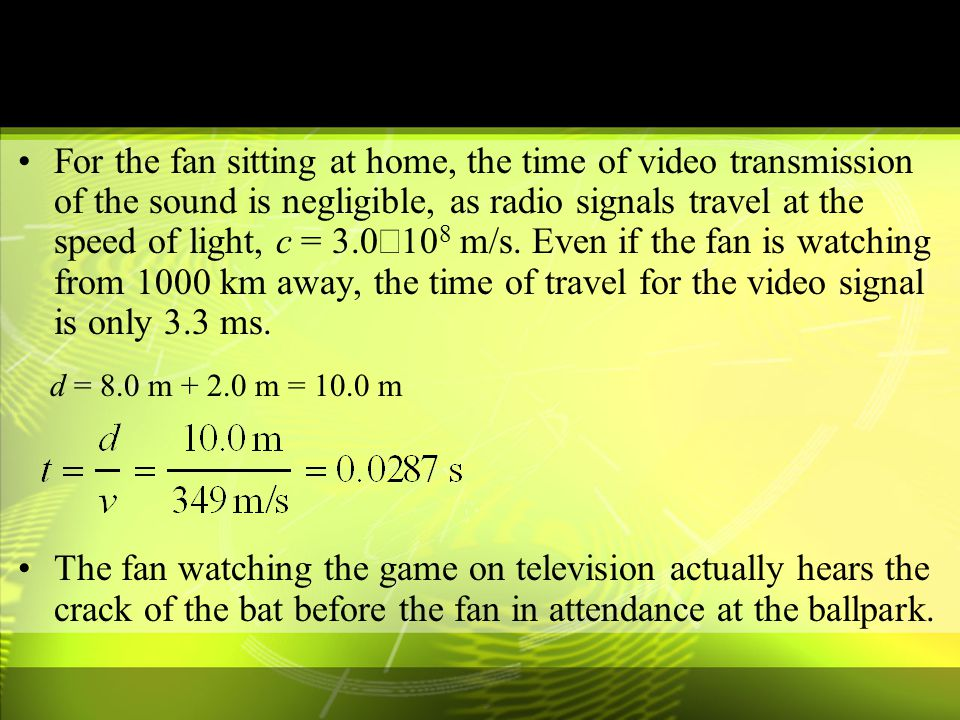 For the fan sitting at home, the time of video transmission of the sound is negligible, as radio signals travel at the speed of light, c = 3.0´108 m/s. Even if the fan is watching from 1000 km away, the time of travel for the video signal is only 3.3 ms.