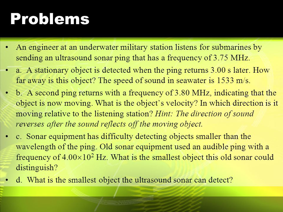 Problems An engineer at an underwater military station listens for submarines by sending an ultrasound sonar ping that has a frequency of 3.75 MHz.