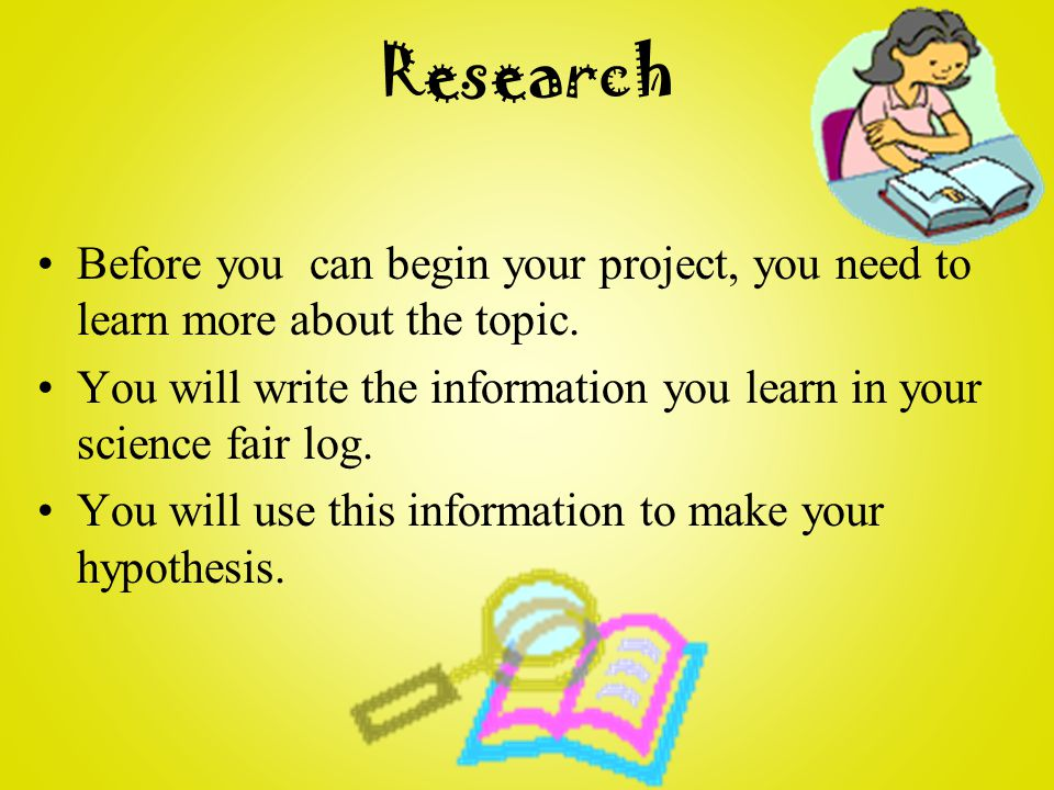 Research Before you can begin your project, you need to learn more about the topic.