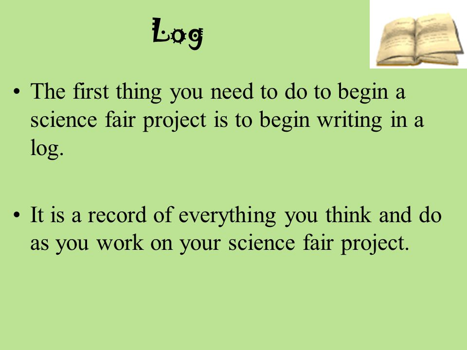 Log The first thing you need to do to begin a science fair project is to begin writing in a log.