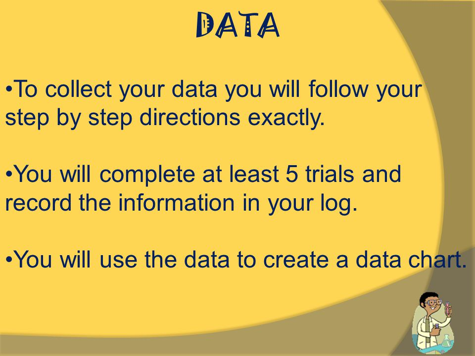 DATA To collect your data you will follow your step by step directions exactly.