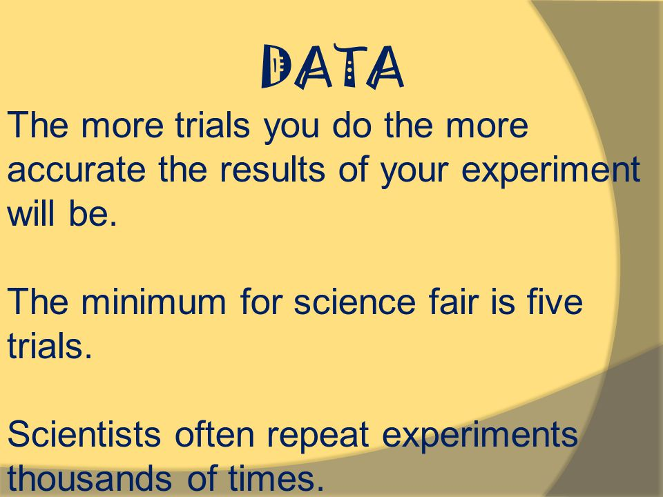 DATA The more trials you do the more accurate the results of your experiment will be. The minimum for science fair is five trials.
