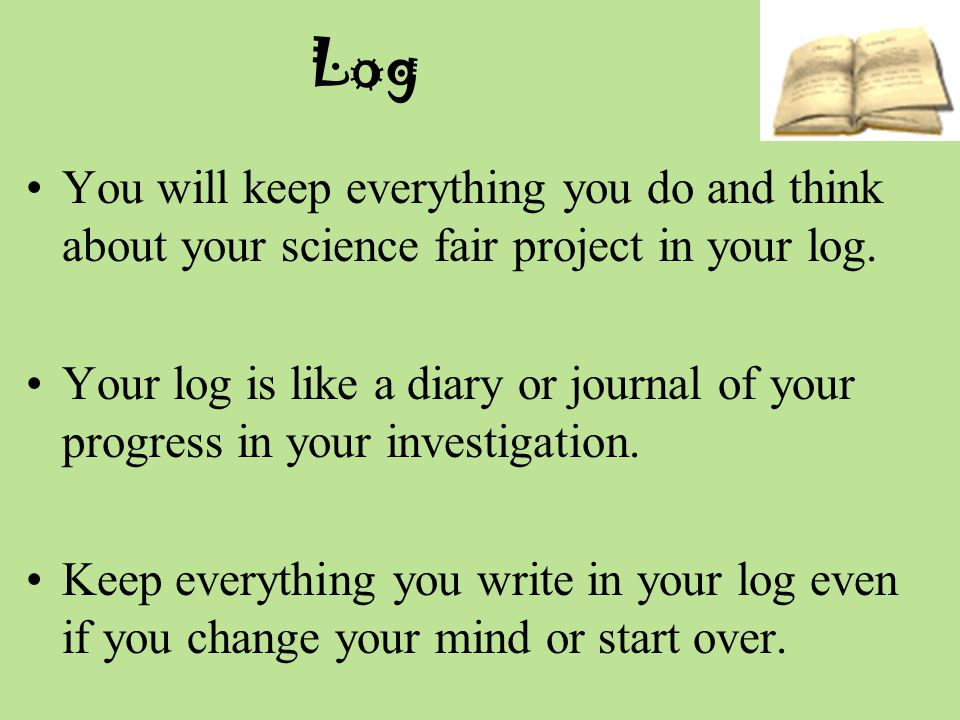 Log You will keep everything you do and think about your science fair project in your log.