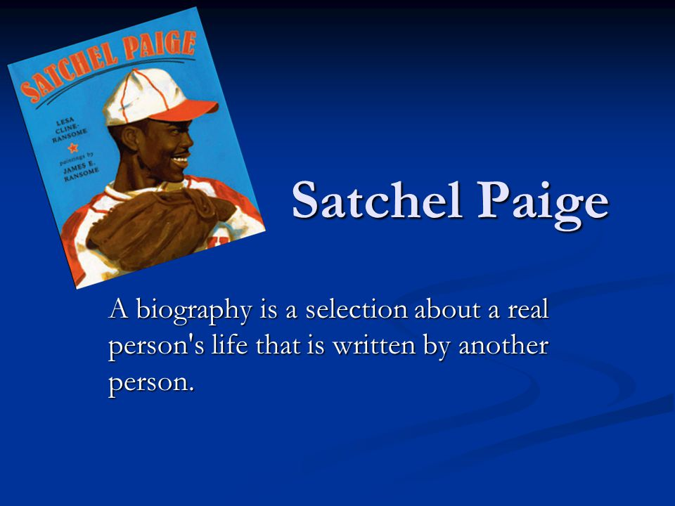 Satchel Paige A biography is a selection about a real person s life that is written by another person.