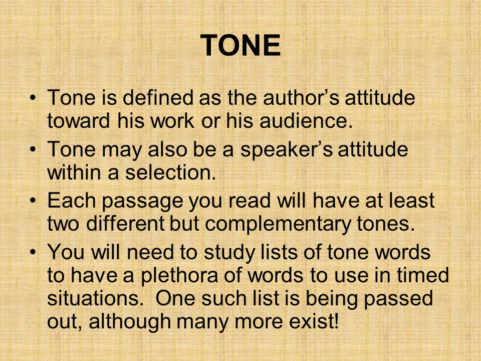 TONE Tone is defined as the author's attitude toward his work or his audience. Tone may also be a speaker's attitude within a selection.