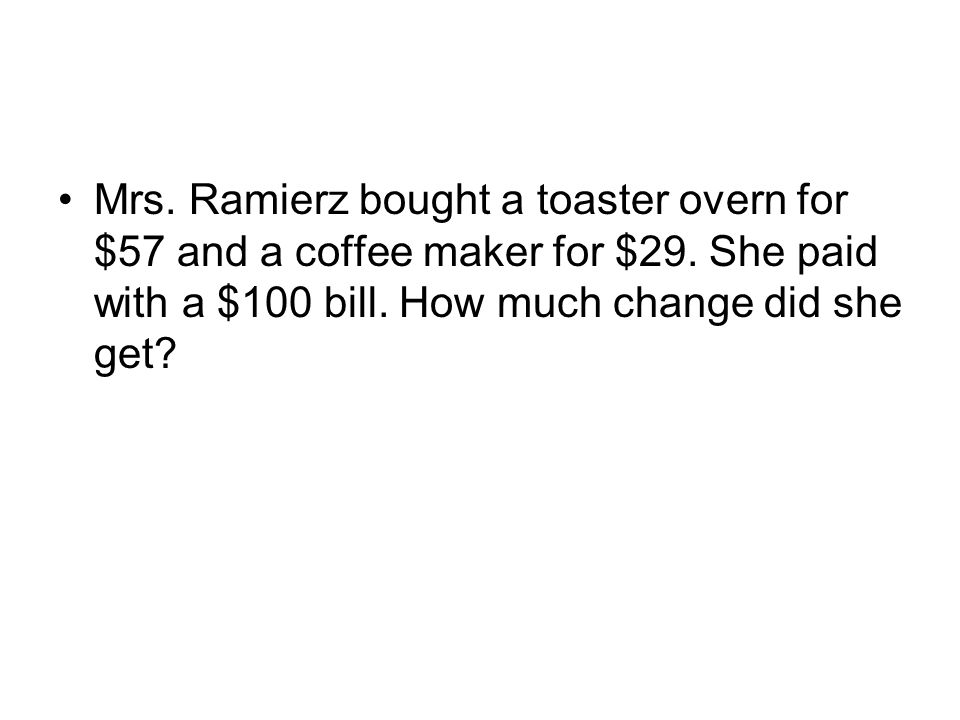 Mrs. Ramierz bought a toaster overn for $57 and a coffee maker for $29