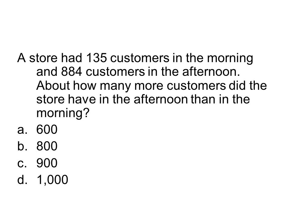 A store had 135 customers in the morning and 884 customers in the afternoon. About how many more customers did the store have in the afternoon than in the morning