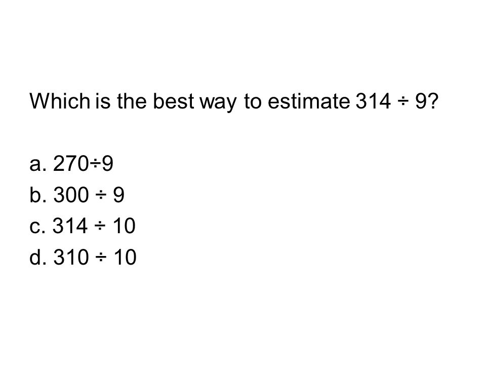 Which is the best way to estimate 314 ÷ 9