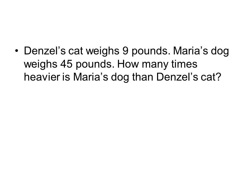 Denzel's cat weighs 9 pounds. Maria's dog weighs 45 pounds