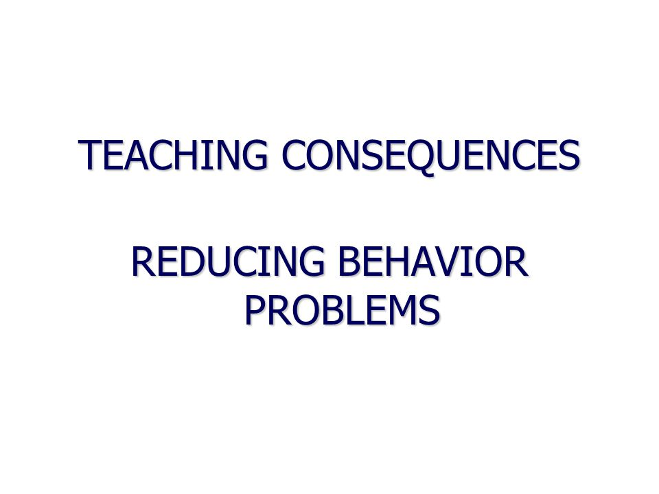 TEACHING CONSEQUENCES REDUCING BEHAVIOR PROBLEMS