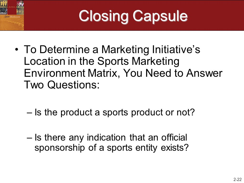 Closing Capsule To Determine a Marketing Initiative's Location in the Sports Marketing Environment Matrix, You Need to Answer Two Questions:
