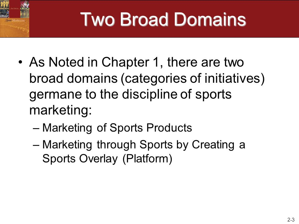 Two Broad Domains As Noted in Chapter 1, there are two broad domains (categories of initiatives) germane to the discipline of sports marketing: