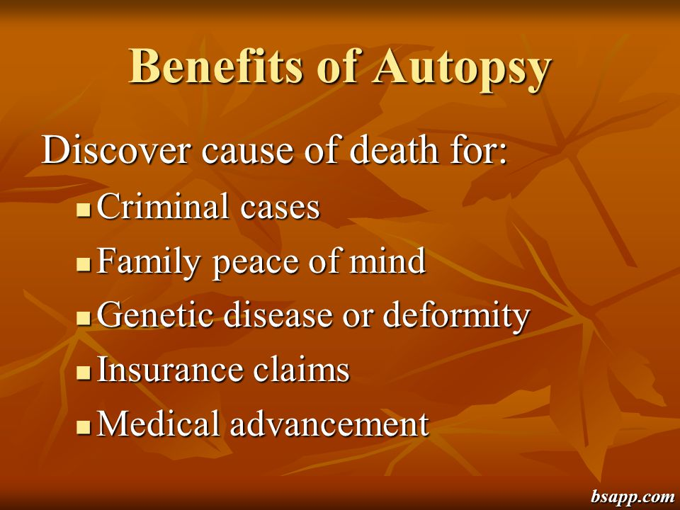 Benefits of Autopsy Discover cause of death for: Criminal cases