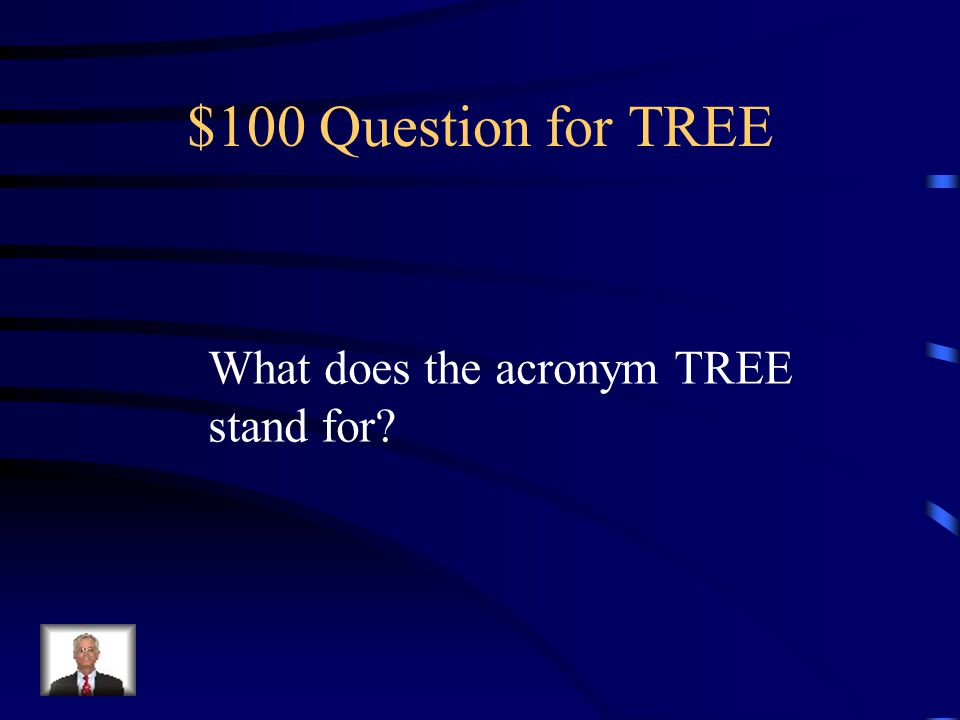 $100 Question for TREE What does the acronym TREE stand for