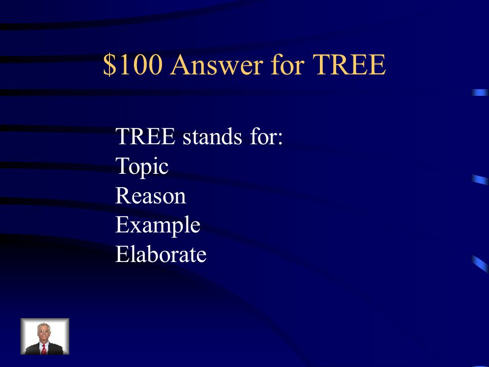 $100 Answer for TREE TREE stands for: Topic Reason Example Elaborate