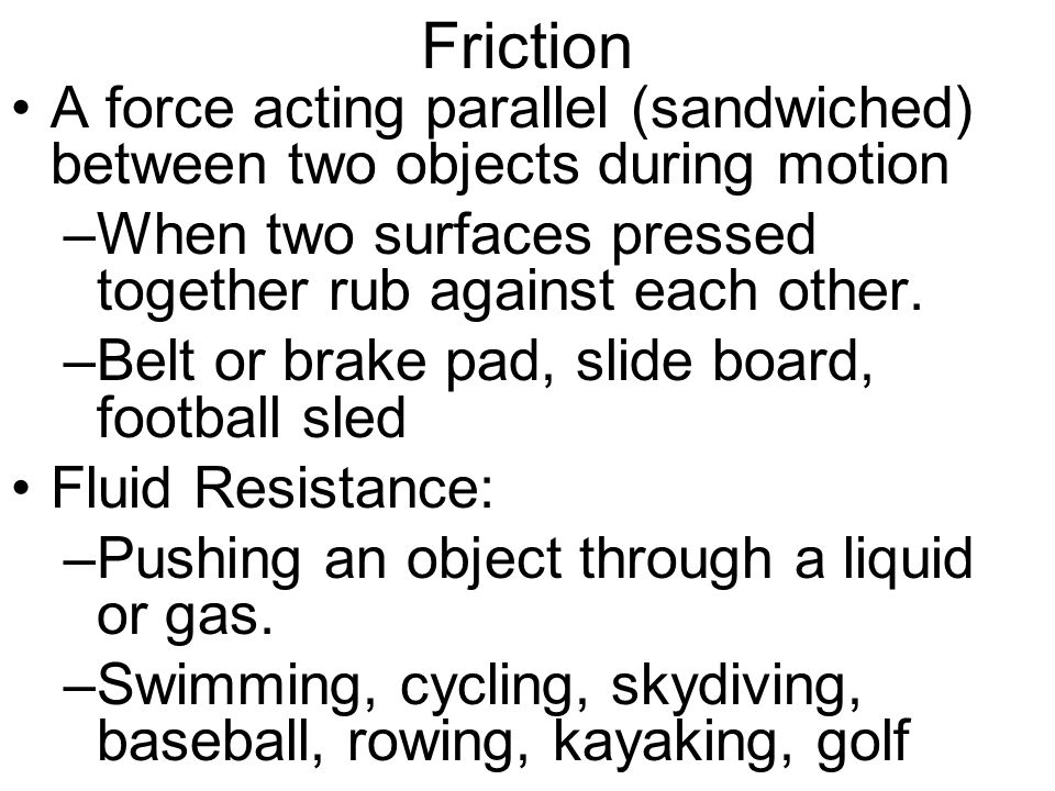 Friction A force acting parallel (sandwiched) between two objects during motion. When two surfaces pressed together rub against each other.