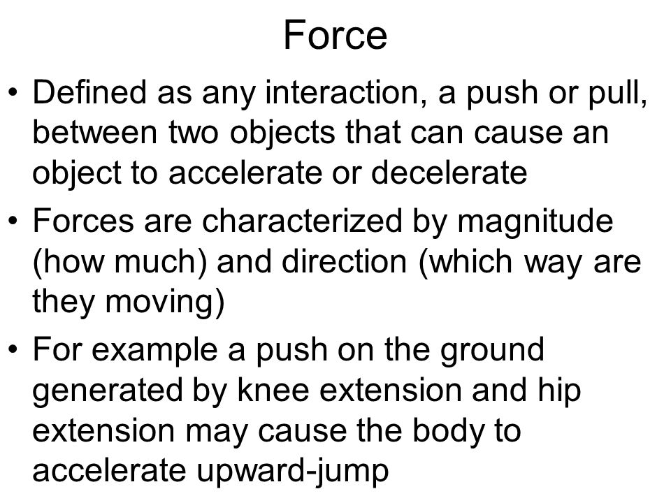 Force Defined as any interaction, a push or pull, between two objects that can cause an object to accelerate or decelerate.