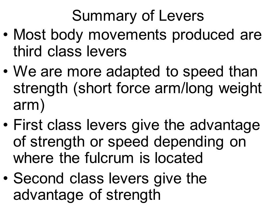 Summary of Levers Most body movements produced are third class levers. We are more adapted to speed than strength (short force arm/long weight arm)