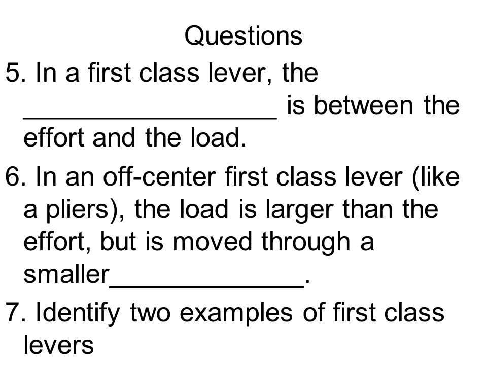 Questions 5. In a first class lever, the _________________ is between the effort and the load.