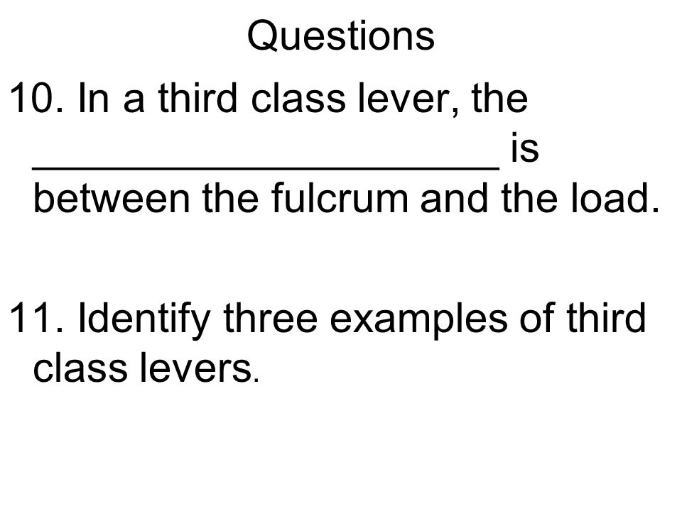 Questions 10. In a third class lever, the ____________________ is between the fulcrum and the load.