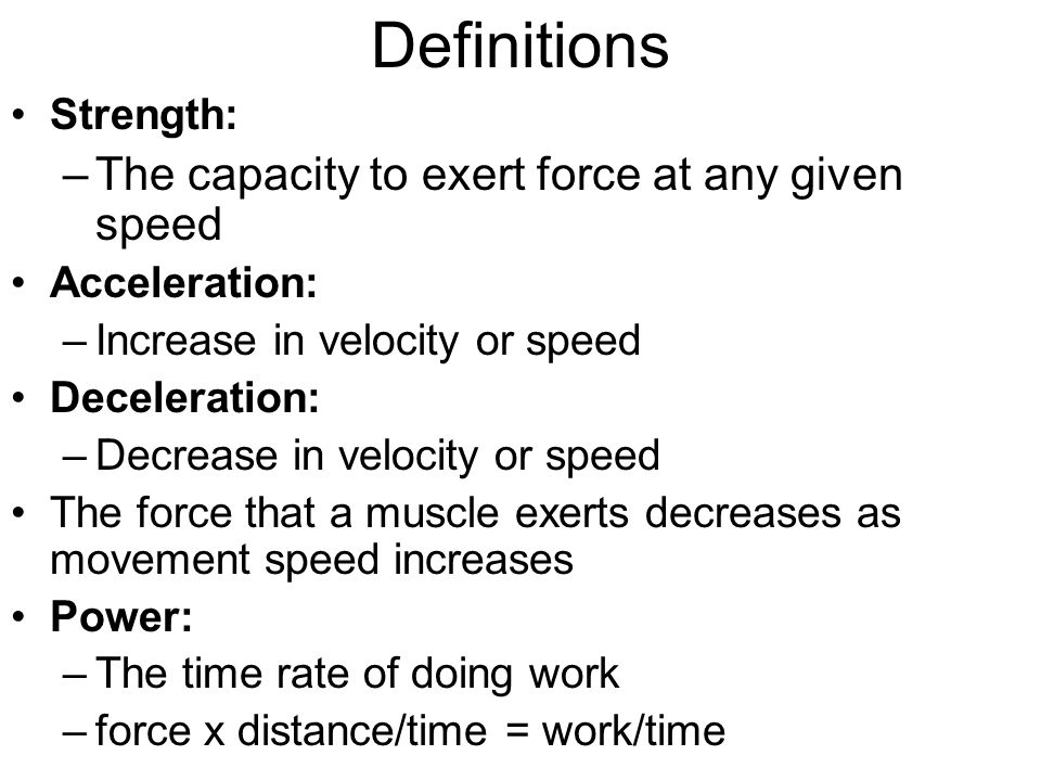 Definitions The capacity to exert force at any given speed Strength: