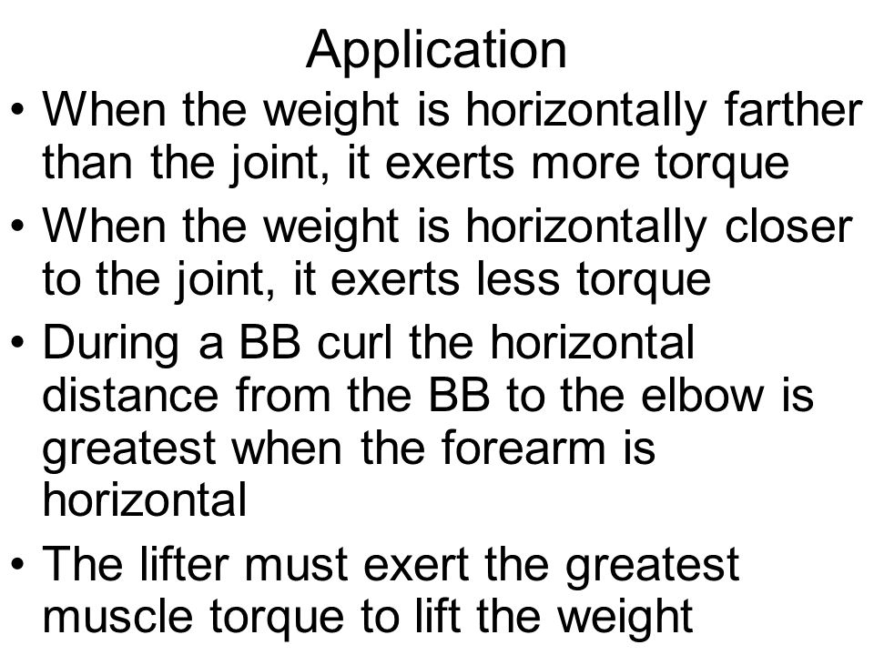 Application When the weight is horizontally farther than the joint, it exerts more torque.