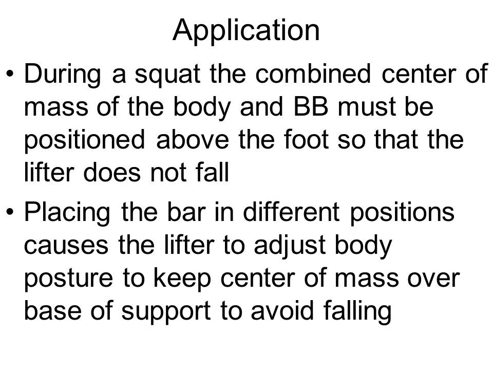 Application During a squat the combined center of mass of the body and BB must be positioned above the foot so that the lifter does not fall.