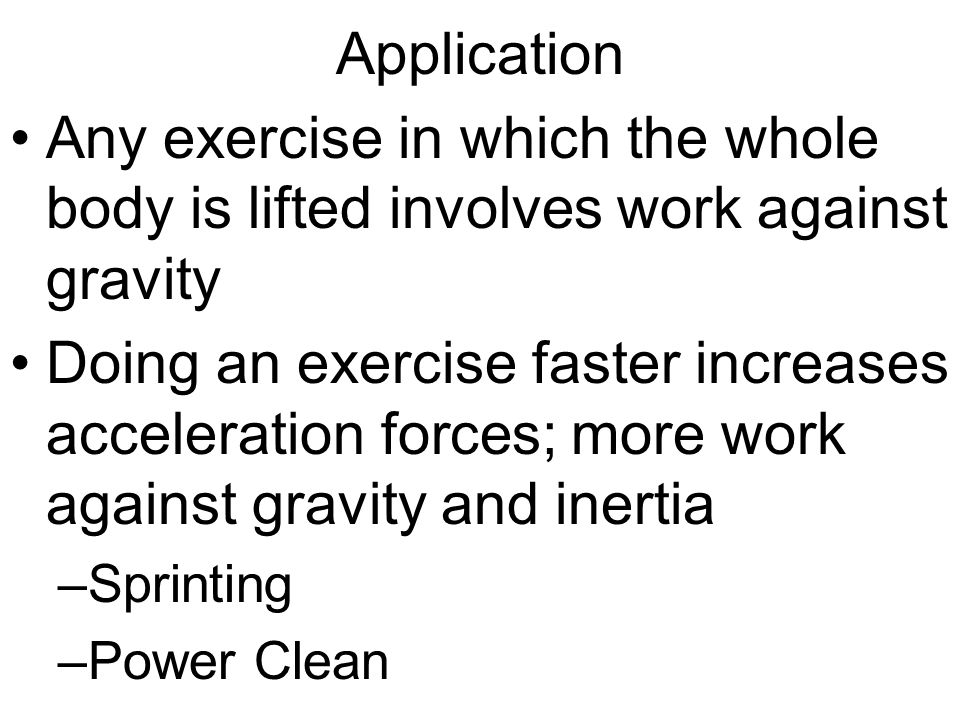 Application Any exercise in which the whole body is lifted involves work against gravity.
