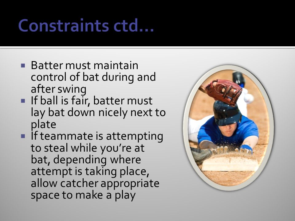 Constraints ctd… Batter must maintain control of bat during and after swing. If ball is fair, batter must lay bat down nicely next to plate.