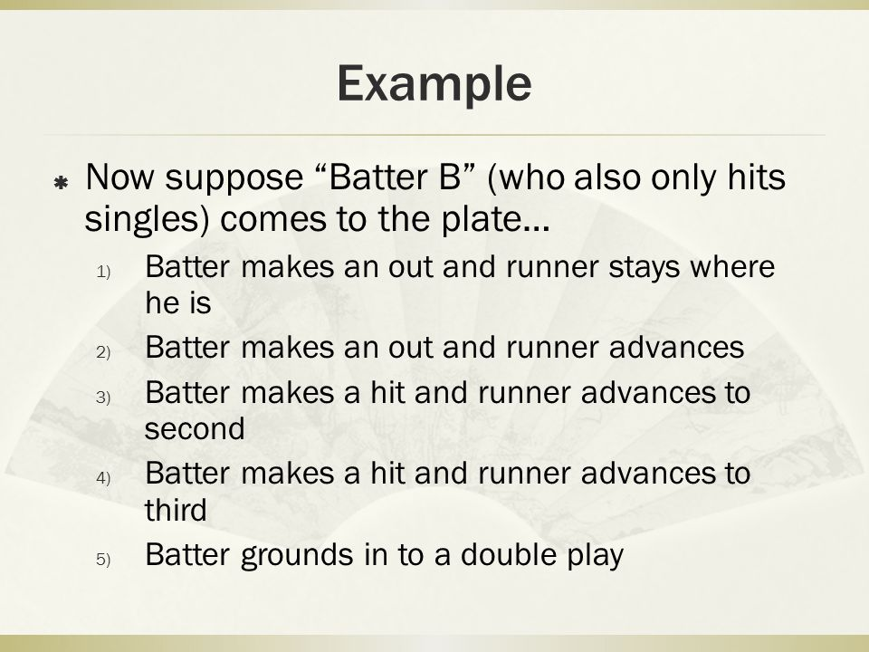Example Now suppose Batter B (who also only hits singles) comes to the plate… Batter makes an out and runner stays where he is.