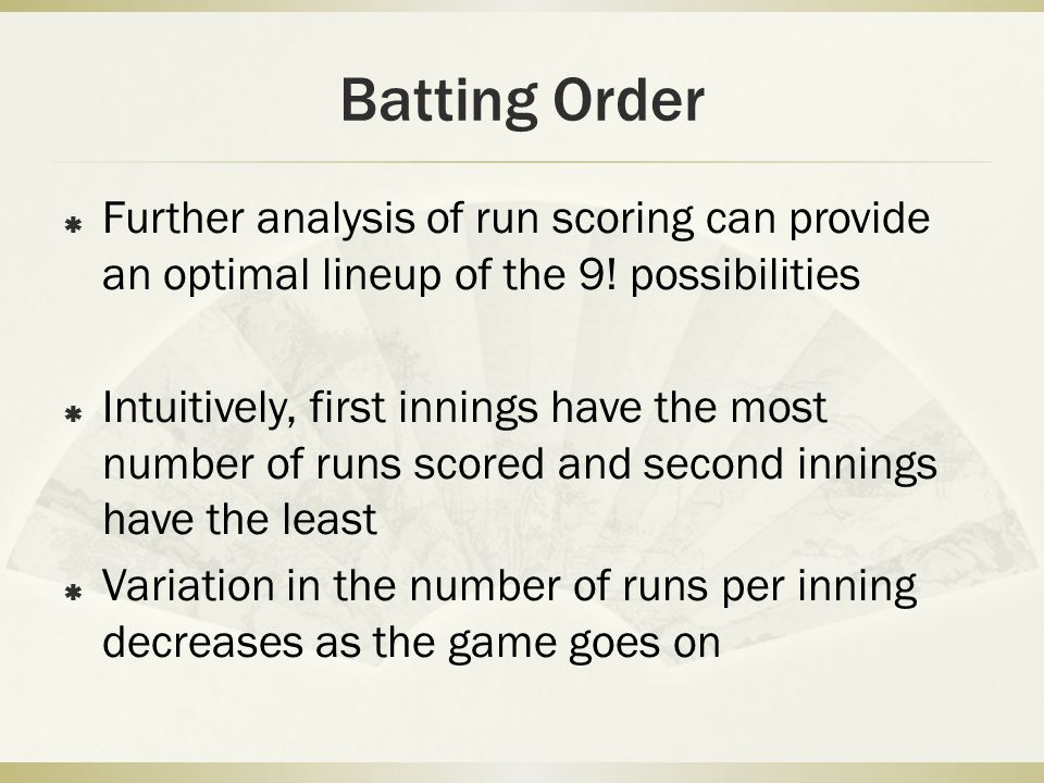 Batting Order Further analysis of run scoring can provide an optimal lineup of the 9! possibilities.