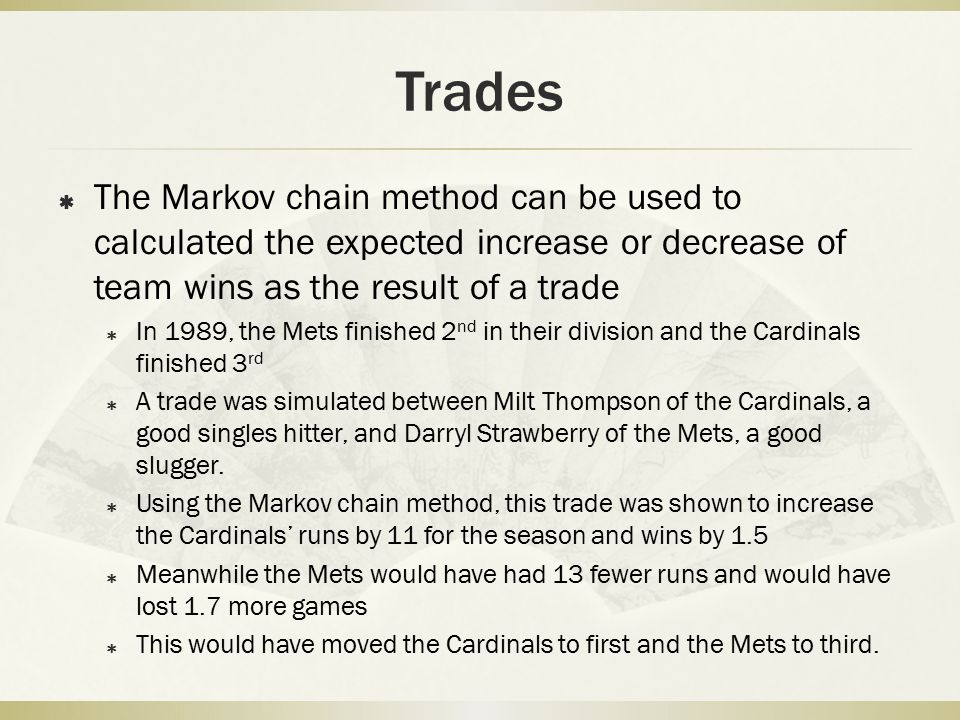Trades The Markov chain method can be used to calculated the expected increase or decrease of team wins as the result of a trade.