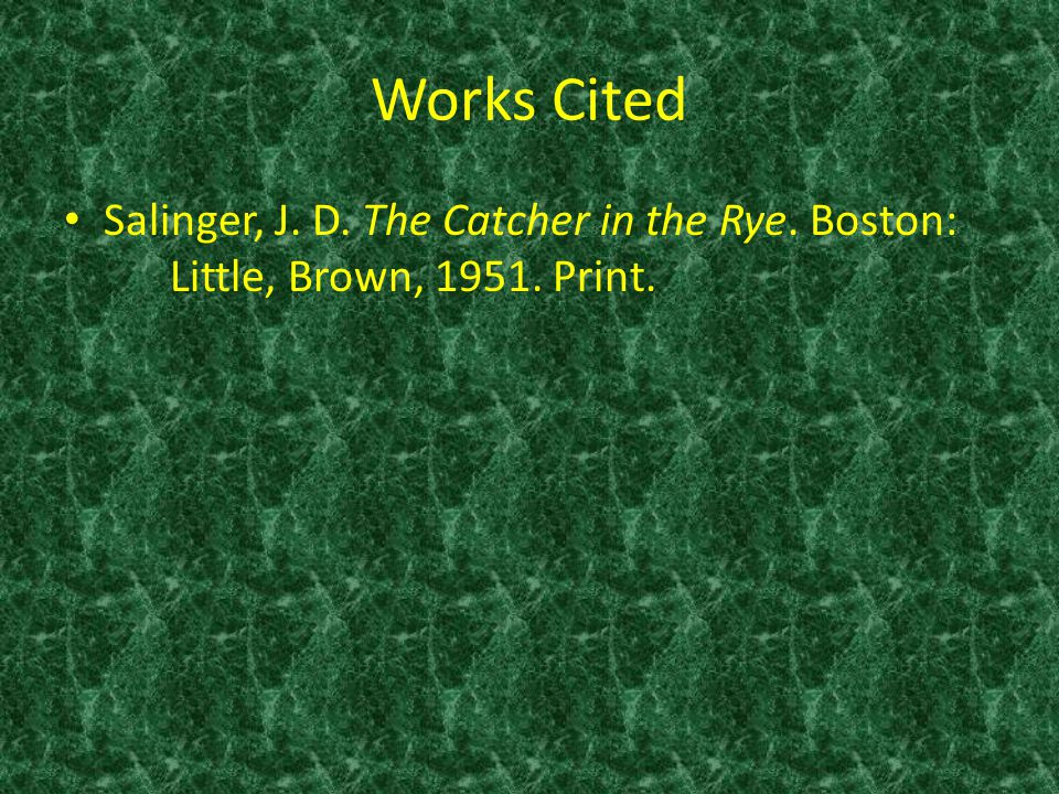 Works Cited Salinger, J. D. The Catcher in the Rye. Boston: Little, Brown, 1951. Print.