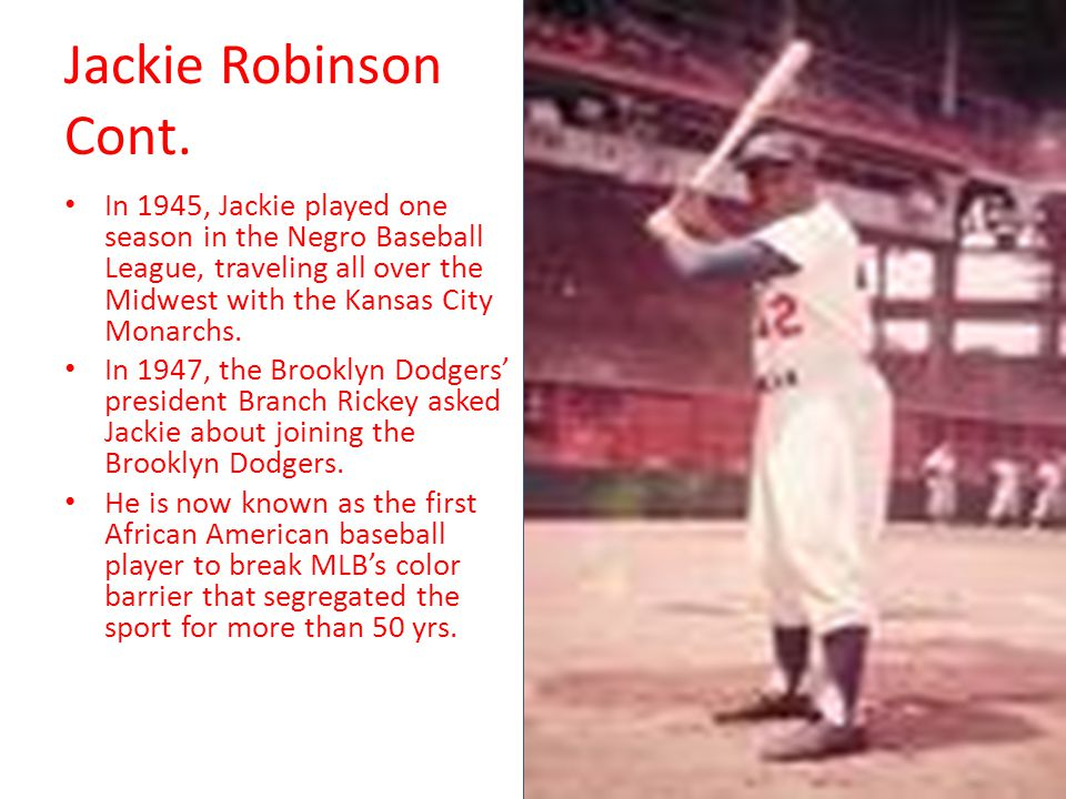 Jackie Robinson Cont. In 1945, Jackie played one season in the Negro Baseball League, traveling all over the Midwest with the Kansas City Monarchs.