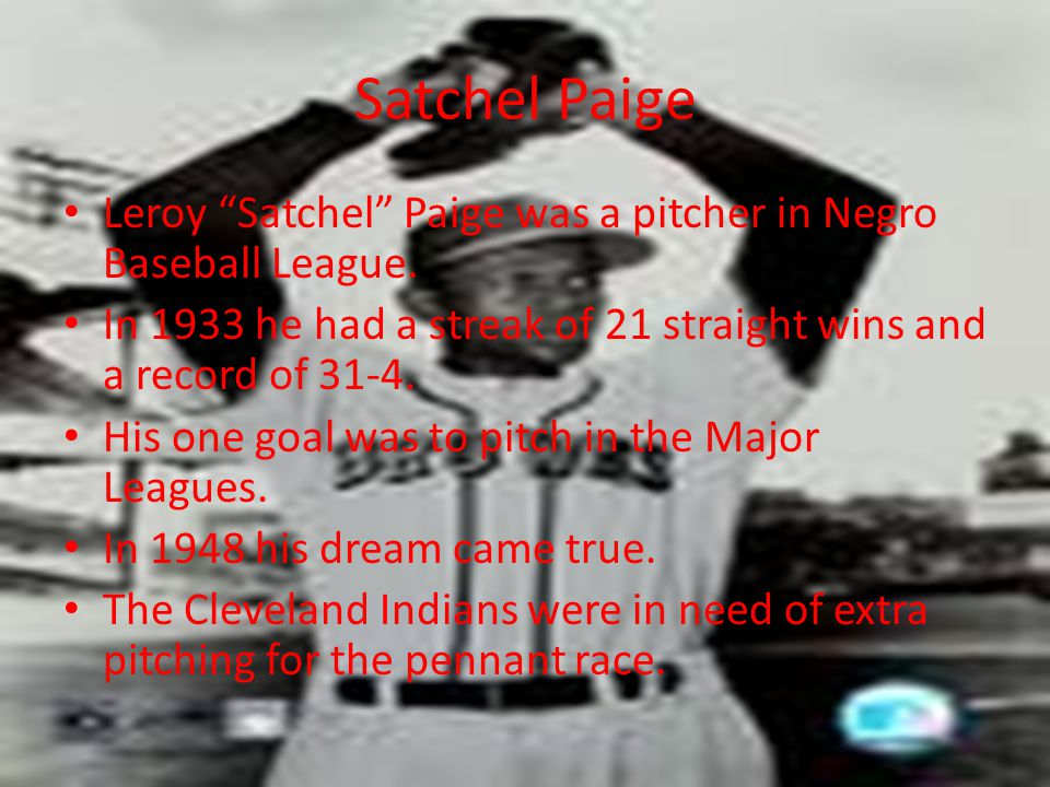 Satchel Paige Leroy Satchel Paige was a pitcher in Negro Baseball League. In 1933 he had a streak of 21 straight wins and a record of 31-4.