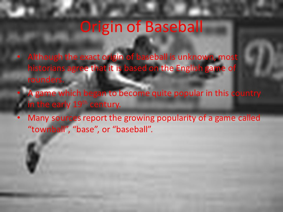 Origin of Baseball Although the exact origin of baseball is unknown, most historians agree that it is based on the English game of rounders.