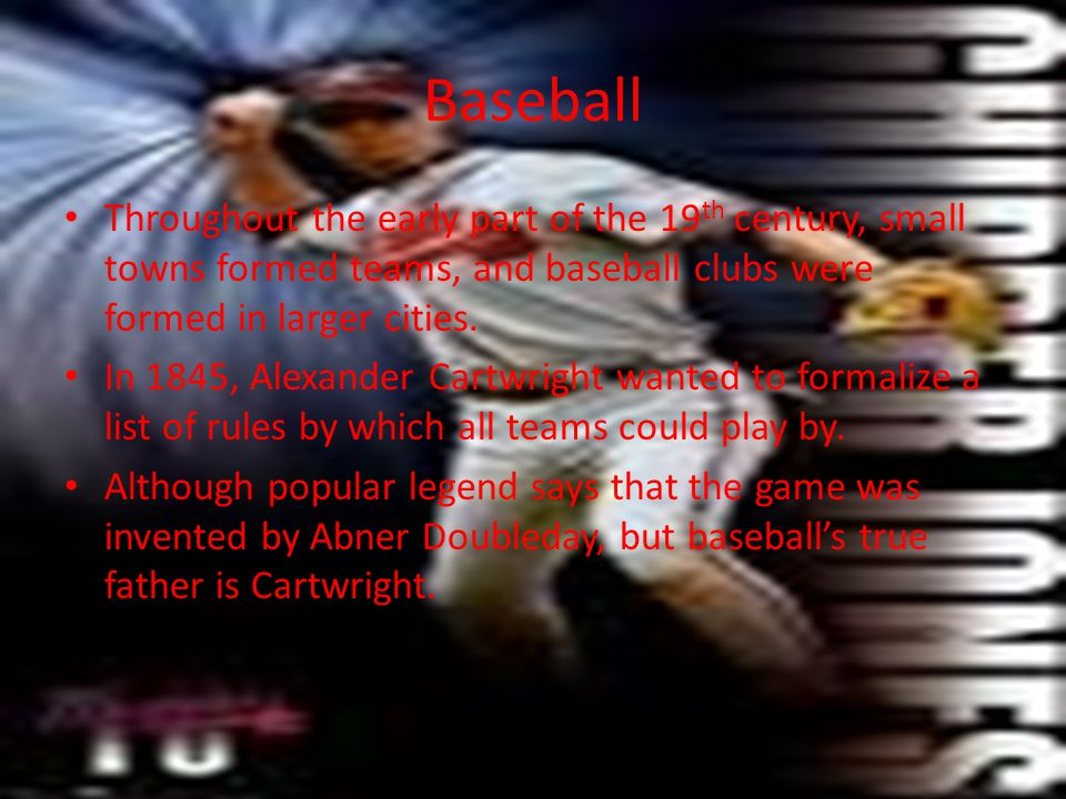 Baseball Throughout the early part of the 19th century, small towns formed teams, and baseball clubs were formed in larger cities.