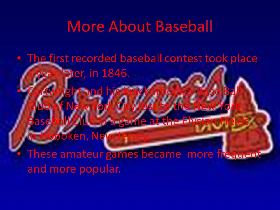More About Baseball The first recorded baseball contest took place a year later, in 1846.