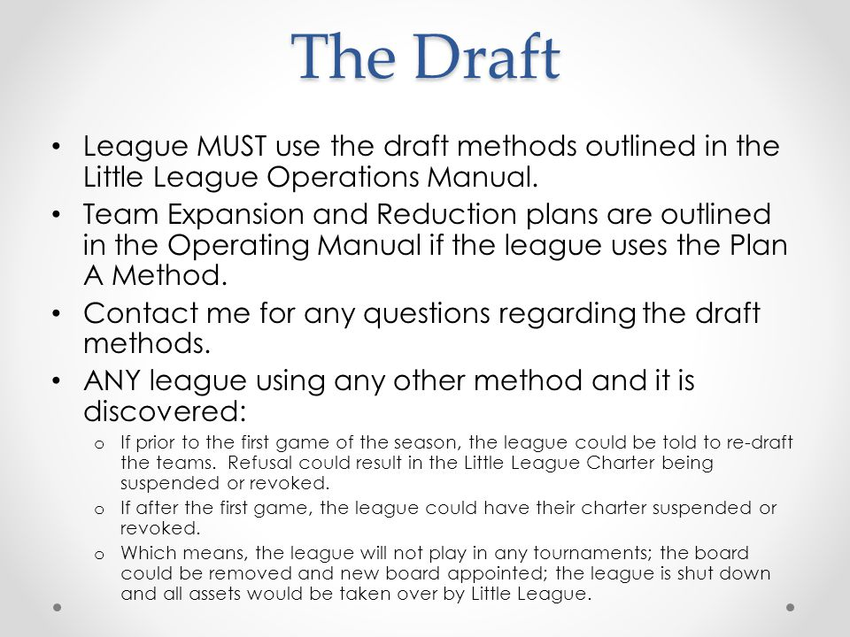 The Draft League MUST use the draft methods outlined in the Little League Operations Manual.