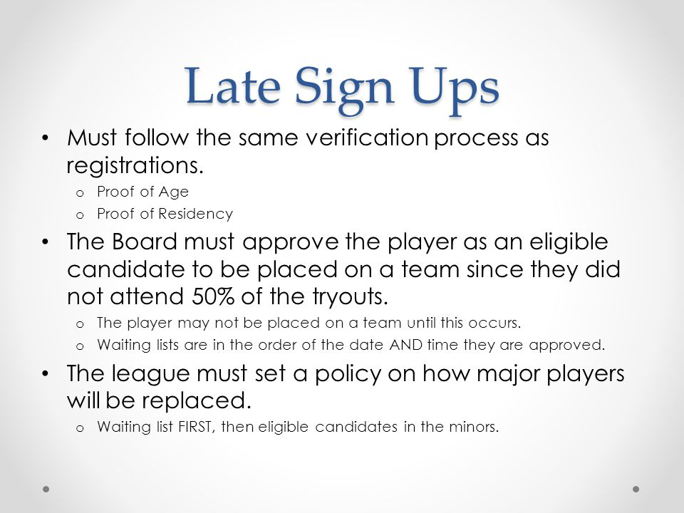 Late Sign Ups Must follow the same verification process as registrations. Proof of Age. Proof of Residency.