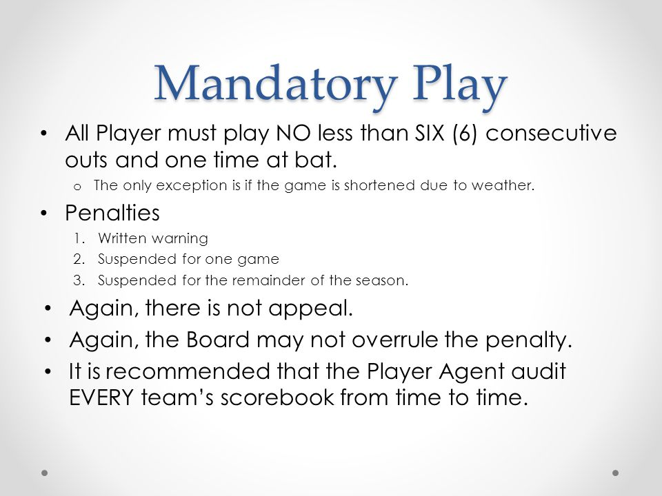 Mandatory Play All Player must play NO less than SIX (6) consecutive outs and one time at bat.