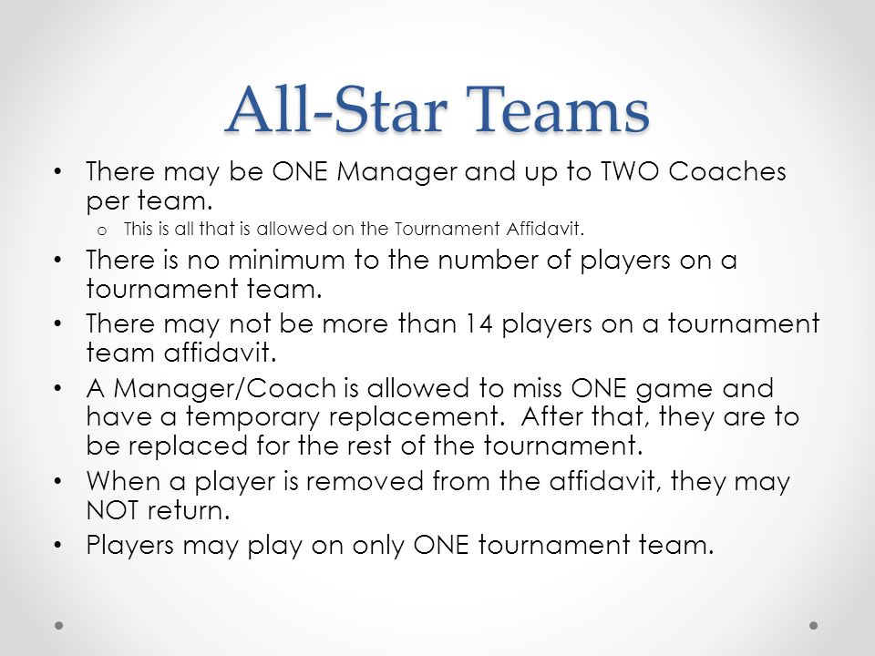 All-Star Teams There may be ONE Manager and up to TWO Coaches per team. This is all that is allowed on the Tournament Affidavit.