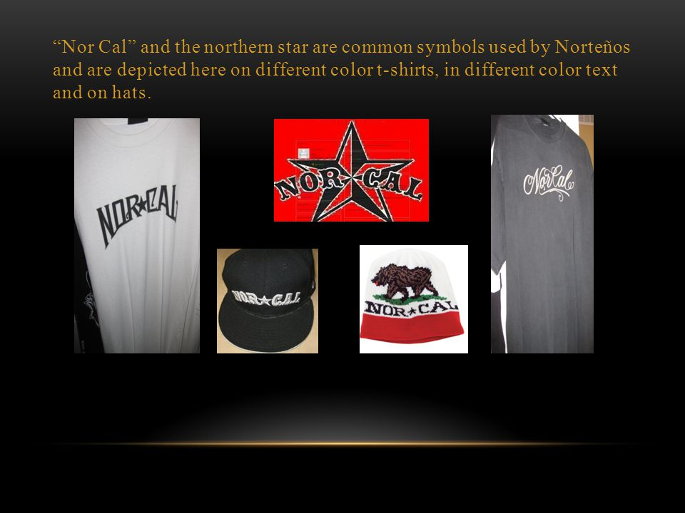 Nor Cal and the northern star are common symbols used by Norteños and are depicted here on different color t-shirts, in different color text and on hats.