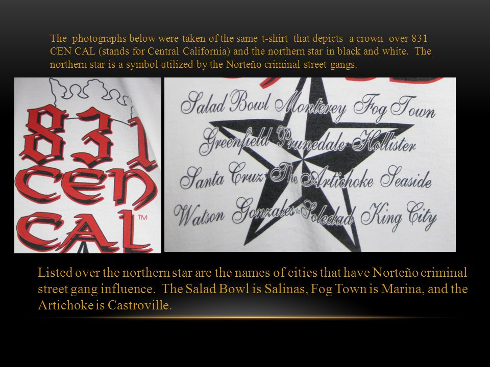 The photographs below were taken of the same t-shirt that depicts a crown over 831 CEN CAL (stands for Central California) and the northern star in black and white. The northern star is a symbol utilized by the Norteño criminal street gangs.