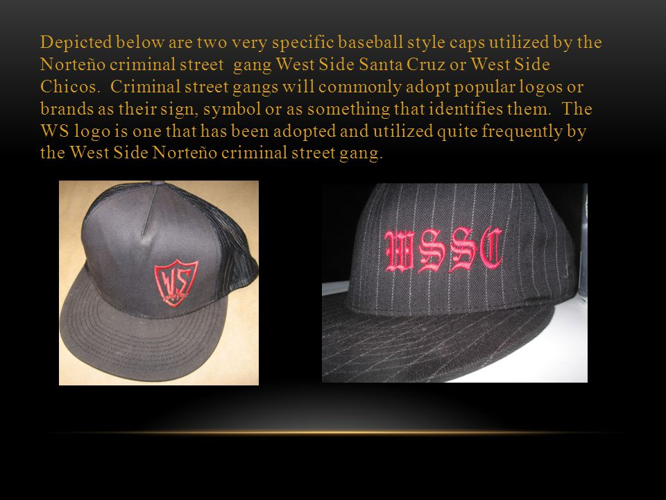 Depicted below are two very specific baseball style caps utilized by the Norteño criminal street gang West Side Santa Cruz or West Side Chicos.