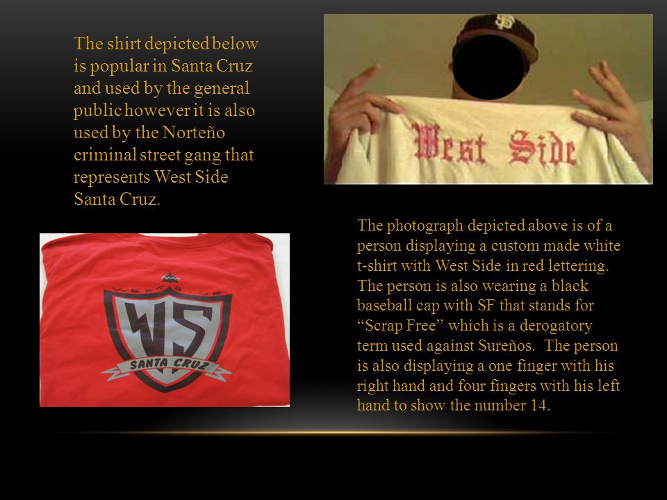 The shirt depicted below is popular in Santa Cruz and used by the general public however it is also used by the Norteño criminal street gang that represents West Side Santa Cruz.