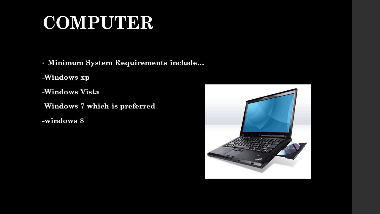 COMPUTER Minimum System Requirements include… -Windows xp