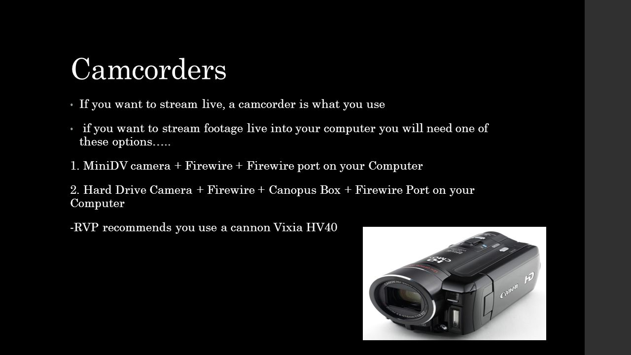 Camcorders If you want to stream live, a camcorder is what you use