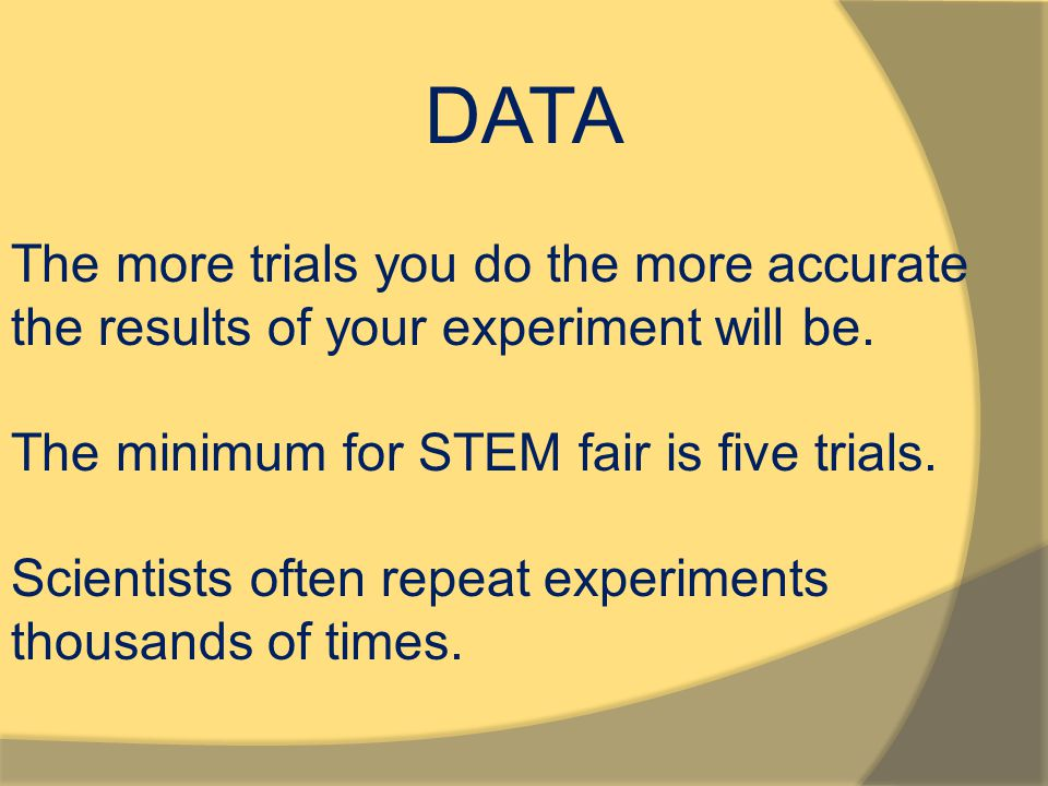 DATA The more trials you do the more accurate the results of your experiment will be. The minimum for STEM fair is five trials.